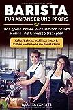Barista für Anfänger und Profis: Das große Kaffee Buch mit den besten Kaffee und Espresso Rezepten - Kaffeebohnen mahlen, rösten & Kaffee kochen wie ein Barista Profi - Barista Experts