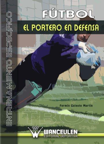 Fútbol: El Portero En Defensa por Fermín Galeote Martín