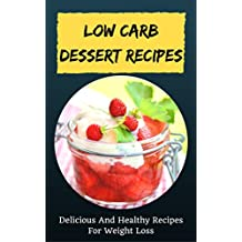 Low Carb Dessert Recipes: Delicious And Healthy Recipes For Weight Loss (English Edition)