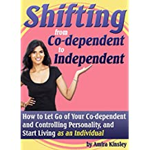 Shifting from Co-Dependent to Independent: How to Let Go of Your Co-Dependent and Controlling Personality, and Start Living as An Individual (English Edition)