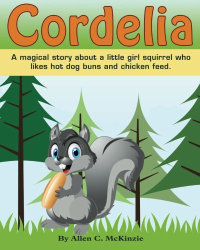 Cordelia: A magical story about a little girl squirrel who likes hot dog buns and chicken feed -
