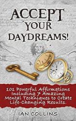 Accept Your Daydreams! 101 Powerful Affirmations Including 7 Amazing Mental Techniques to Create Life-Changing Results. (Silver Collection Book 22) (English Edition)