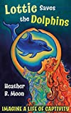 Lottie Saves the Dolphins: Imagine a life of captivity! (Lottie Lovall International Investigator Book 2)