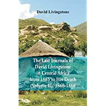 The Last Journals of David Livingstone, in Central Africa, from 1865 to His Death, (Volume 2), 1866-1868