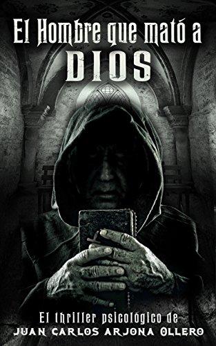 El hombre que mató a Dios: Thriller Psicológico por Juan Carlos Arjona Ollero