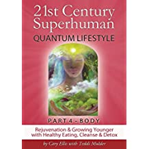 21st Century Superhuman - PART 4 BODY (Part 4 of 4 volume set - same content as single edition): Rejuvenation & Growing Younger with Healthy Eating, Cleanse ... Superhuman - 4 volume set) (English Edition)