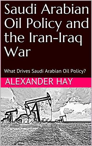 Saudi Arabian Oil Policy and  the Iran-Iraq War: What Drives Saudi Arabian Oil Policy? (English Edition) -