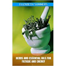Herbs And Essential Oils For Fatigue And Energy (Natural Home Remedies Book 9) (English Edition)