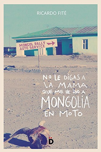 No le digas a la mama que me he ido a Mongolia en moto (Viajeros) por Ricardo Fité González