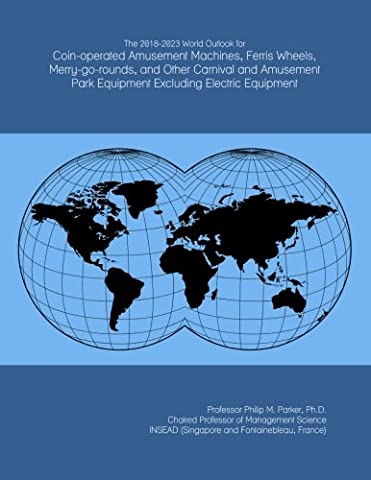 The 2018-2023 World Outlook for Coin-operated Amusement Machines, Ferris Wheels, Merry-go-rounds, and Other Carnival and Amusement Park Equipment Excluding Electric Equipment