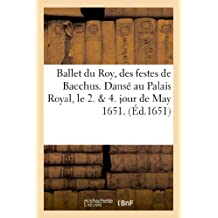 Ballet du Roy, des festes de Bacchus. Dansé au Palais Royal, le 2. & 4. jour de may 1651.