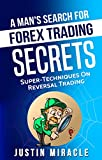 A Man's Search For Forex Trading Secrets: Super-Techniques On Reversal Trading