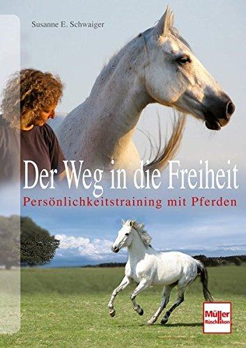 Der Weg in die Freiheit: Persönlichkeitstraining mit Pferden (Freiheit Pferd Training)