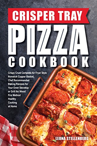 Crisper Tray Pizza Cookbook: Crispy Crust Complete Air Fryer Style Nonstick Copper Basket, Chef Recommended Baking Recipes for Your Oven Stovetop or ... at Home: Volume 1 (Crisper Tray Recipes)