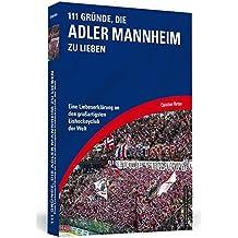 111 Gründe, die Adler Mannheim zu lieben: Eine Liebeserklärung an den großartigsten Eishockeyclub der Welt