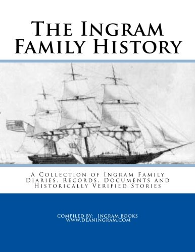 The Ingram Family History: A Collection of Ingram Family Diaries, Records, Documents and Historically Verified Stories