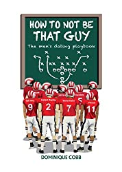 How to Not be That Guy: The Men's Dating Playbook (English Edition)