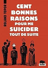 Cent bonnes raisons pour me suicider tout de suite : Suivi de Douze possibilités d'échapper à Noël par Roland Topor