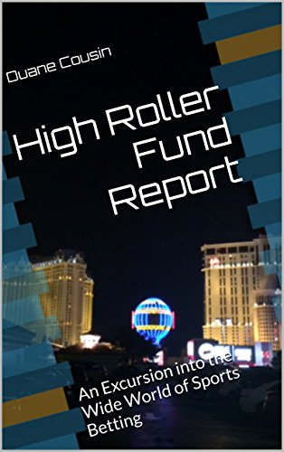 HIGH ROLLER FUND REPORT: EXCURSIONS INTO THE WIDE WORLD OF SPORTS BETTING (HIGH ROLLER FUND REPORTS BOOK 1)