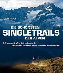 Die Schönsten Singletrails Der Alpen: 20 Traumhafte Bike-pfade In Deutschland, ÖSterreich, Italien, Frankreich Und Der Schweiz