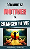 Comment Se Motiver Et Changer De Vie: Le Plan D'Action Complet Immédiat Pour Planifier Et Reprendre Sa Vie En Main, Atteindre Ses Objectifs, Et Réaliser Ses Rêves.