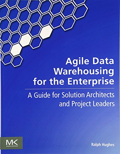 Agile Data Warehousing for the Enterprise: A Guide for Solution Architects and Project Leaders