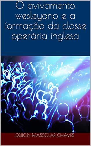 O avivamento wesleyano e a formação da classe operária inglesa (Portuguese Edition)