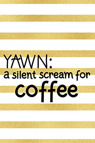 Yawn: A Silent Scream For Coffe: Blank Lined Notebook Journal Diary Composition Notepad 120 Pages 6x9 Paperback ( Coffee Lover Gift ) Gold Stripes