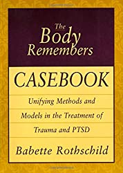 The Body Remembers Casebook - Unifying Methods & Models in the Treatment of Trauma & PTSD
