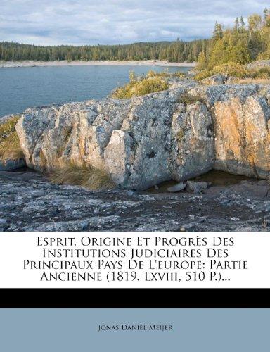 Esprit, Origine Et Progres Des Institutions Judiciaires Des Principaux Pays de L'Europe: Partie Ancienne (1819. LXVIII, 510 P.). par Jonas Dani Meijer