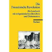 Die Französische Revolution: Ein Lesebuch mit zeitgenössischen Berichten (Reclams Universal-Bibliothek)
