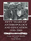 Fifty Years of Anthropology and Education 1950-2000: A Spindler Anthology: A Spindler Anthology 1950-2000