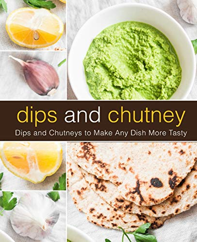 Dips and Chutney: Dips and Chutneys to Make Any Dish More Tasty (2nd Edition)