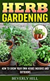HERB GARDENING: How To Grow Your Own Herbs Indoors and Outdoors (Indoor herb garden, outdoor herb garden, herb garden, herbal essences, herb seeds, herb kit, herb grinder)