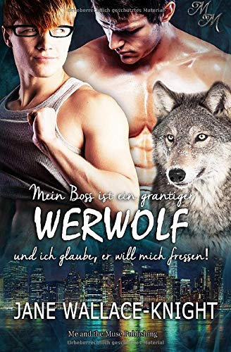 Mein Boss ist ein grantiger Werwolf und ich glaube, er will mich fressen! -
