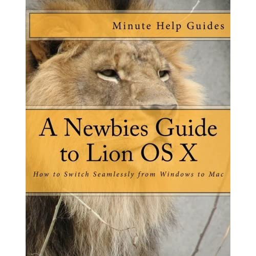 A Newbies Guide to Lion OS X: How to Switch Seamlessly from Windows to Mac by Minute Help Guides (2012-03-17)