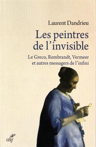 Les peintres de l'invisible : Le Greco, Rembrandt, Vermeer et autres messagers de l'infini par Laurent Dandrieu