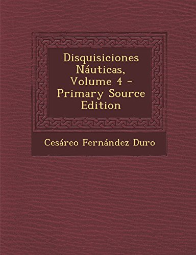 Disquisiciones Nauticas, Volume 4 - Primary Source Edition por Cesareo Fernandez Duro