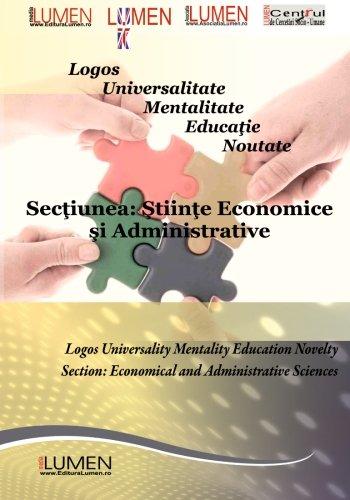Logos Universalitate Mentalitate Educatie Noutate: Sectiunea Stiinte Economice si Administrative (Lumen International Conference 2011)