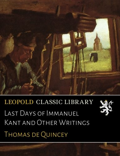 Last Days of Immanuel Kant and Other Writings por Thomas de Quincey