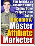 Become A Master Affiliate Marketer: How to Make an Absolute Killing Selling Other People's Stuff Online by John Delavera (2014-12-24)