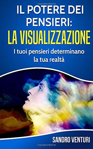 Il potere dei pensieri: la visualizzazione: I tuoi pensieri determinano la tua realt