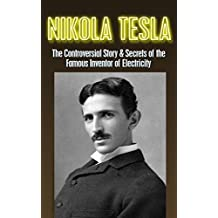 Nikola Tesla: The Controversial Story & Secrets of the Famous Inventor of Electricity: Nikola Tesla Revealed (Nikola Tesla, Famous Inventor, electrical ... electromagnetism Book 1) (English Edition)
