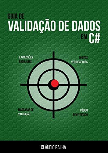 Guia de Validação de Dados em C#: Valide os dados dos seus formulários usando Expressões Regulares e Checagem de Dígitos Verificadores (Portuguese Edition) por Cláudio Ralha