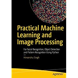Practical Machine Learning and Image Processing: For Facial Recognition, Object Detection, and Pattern Recognition Using Python