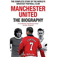 Manchester United: The Biography: From Newton Heath to Moscow, the Complete Story of the Wrold's Greates Football Club
