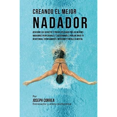 Creando el Mejor Nadador: Descubre los secretos y trucos utilizados por los mejores nadadores profesionales y entrenadores, para mejorar tu resistencia, entrenamiento, nutricion y fortaleza Mental