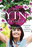 Das Yin-Prinzip: Entdecke deine weibliche Essenz - Daniela Hutter