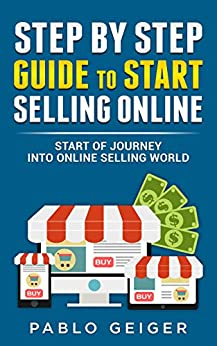 STEP BY STEP GUIDE TO START SELLING ONLINE: START OF JOURNEY INTO ONLINE SELLING WORLD (English Edition) di [Geiger, Pablo]