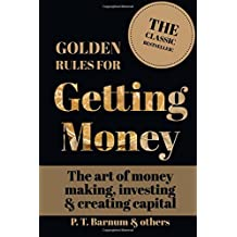 Golden Rules for Getting Money: The Art of Money Making, Investing & Creating Capital